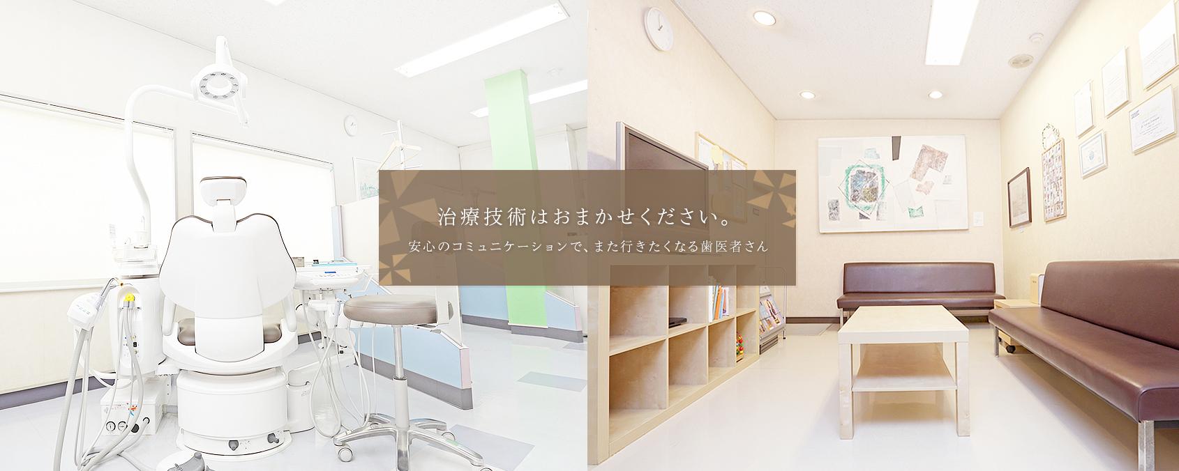 治療技術はおまかせください。安心のコミュニケーションで、また行きたくなる歯医者さん